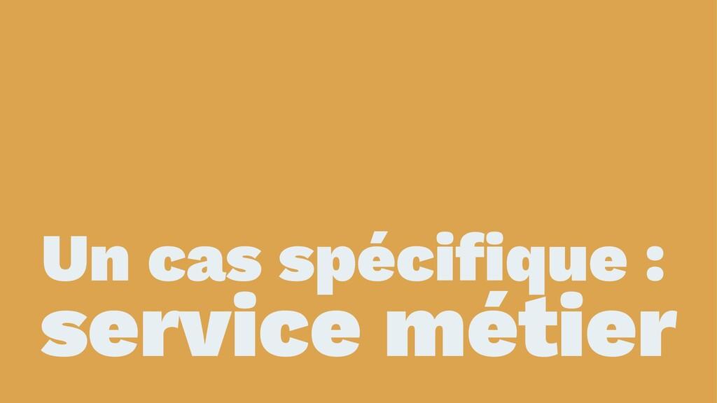 Un cas spécifique : service métier