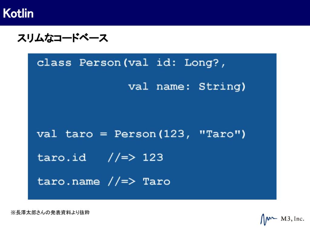 Kotlin ※長澤太郎さんの発表資料より抜粋 スリムなコードベース