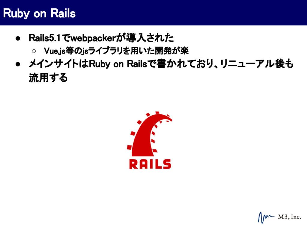 ● Rails5.1でwebpackerが導入された ○ Vue.js等のjsライブラリを用い...