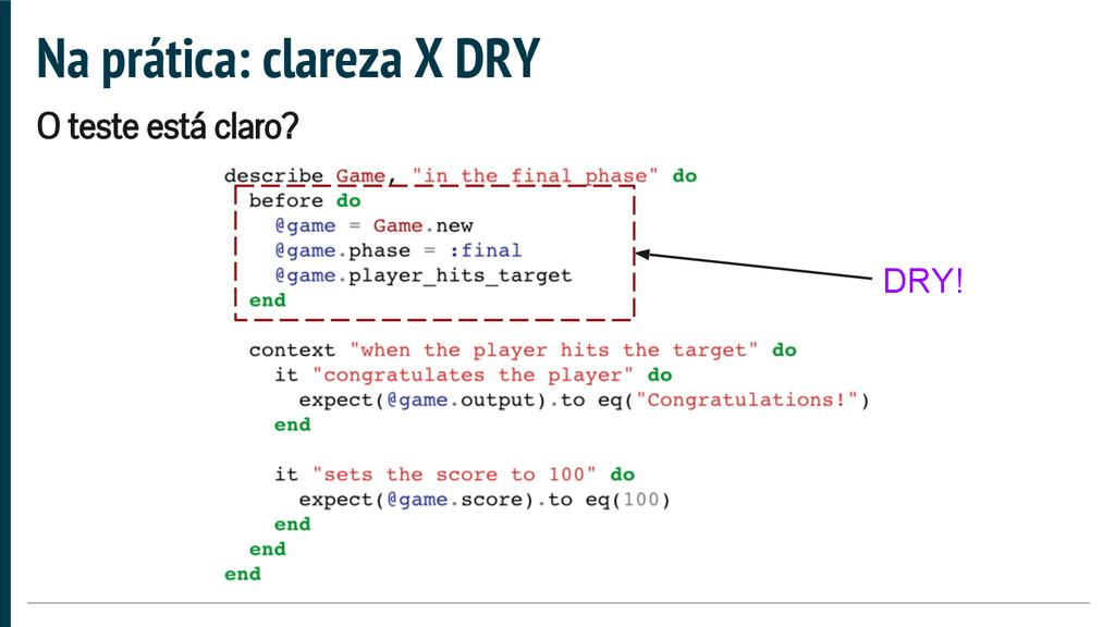 Na prática: clareza X DRY O teste está claro? D...