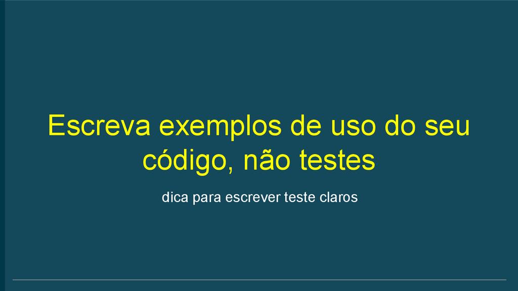 Escreva exemplos de uso do seu código, não test...