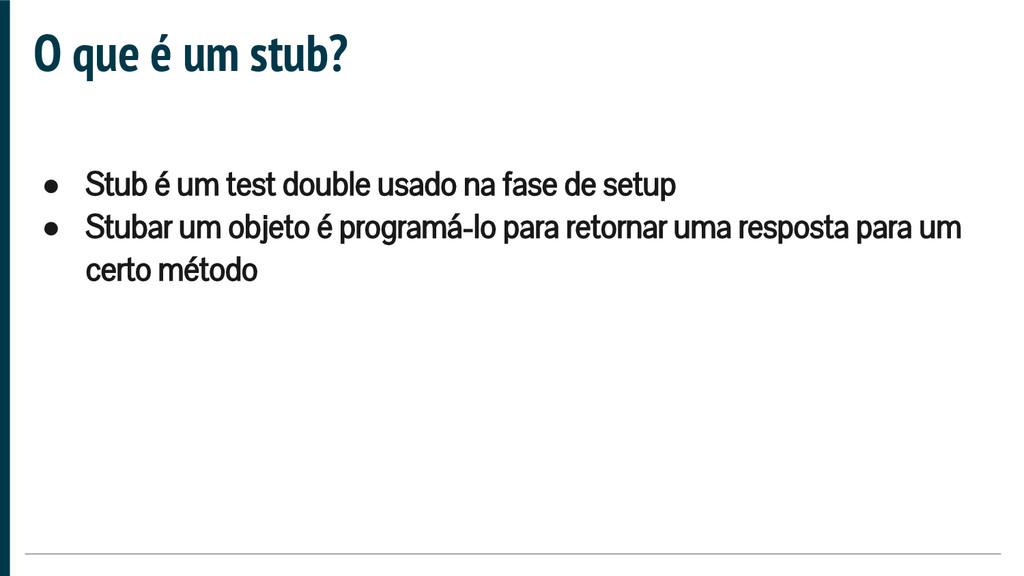 O que é um stub? ● Stub é um test double usado ...