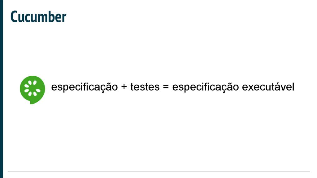 Cucumber especificação + testes = especificação...