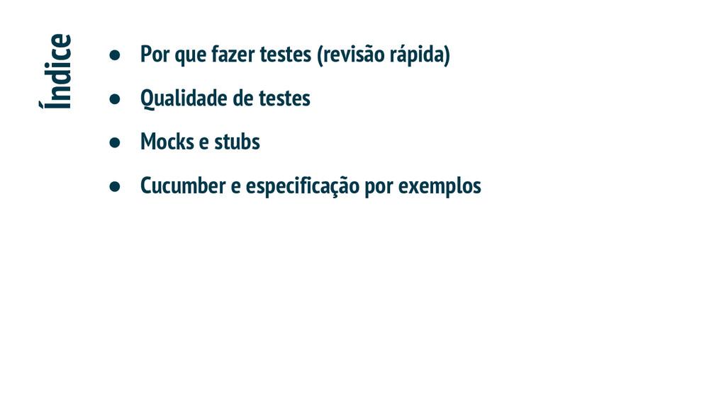 Índice ● Por que fazer testes (revisão rápida) ...