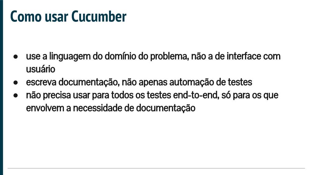 Como usar Cucumber ● use a linguagem do domínio...
