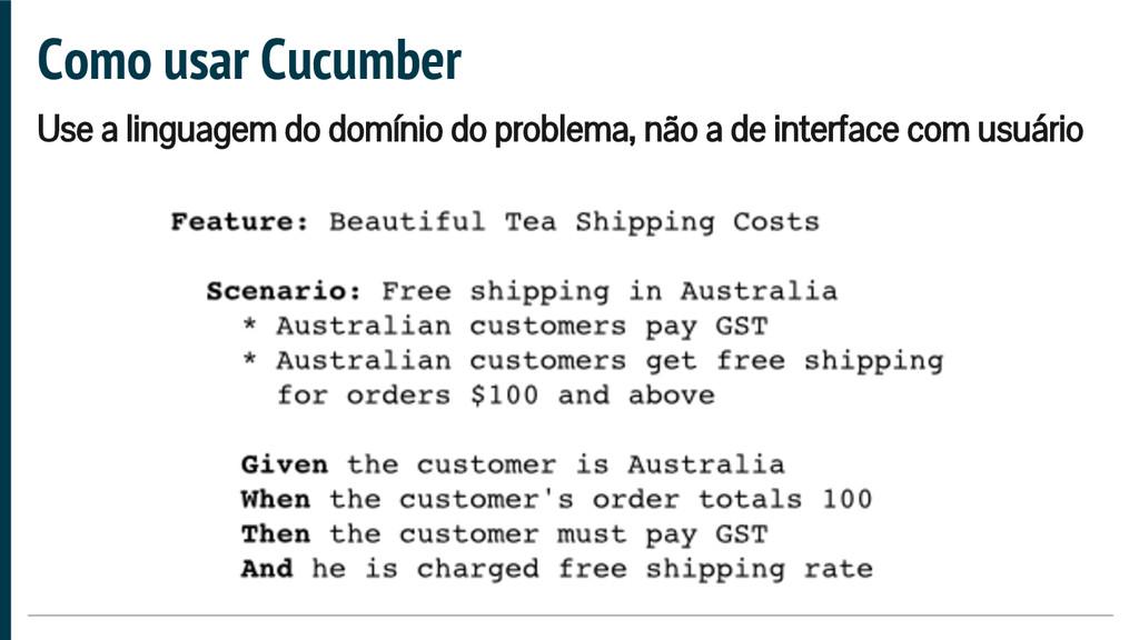 Como usar Cucumber Use a linguagem do domínio d...