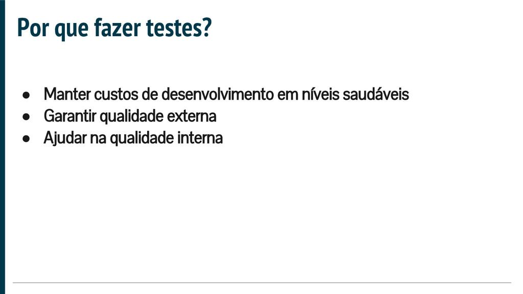 Por que fazer testes? ● Manter custos de desenv...