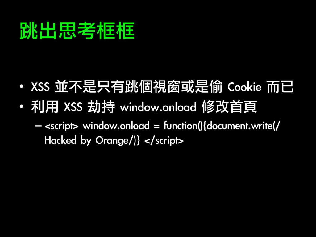 跳出思考框框 • XSS 並不是只有跳個視窗或是偷 Cookie 而已 • 利用...