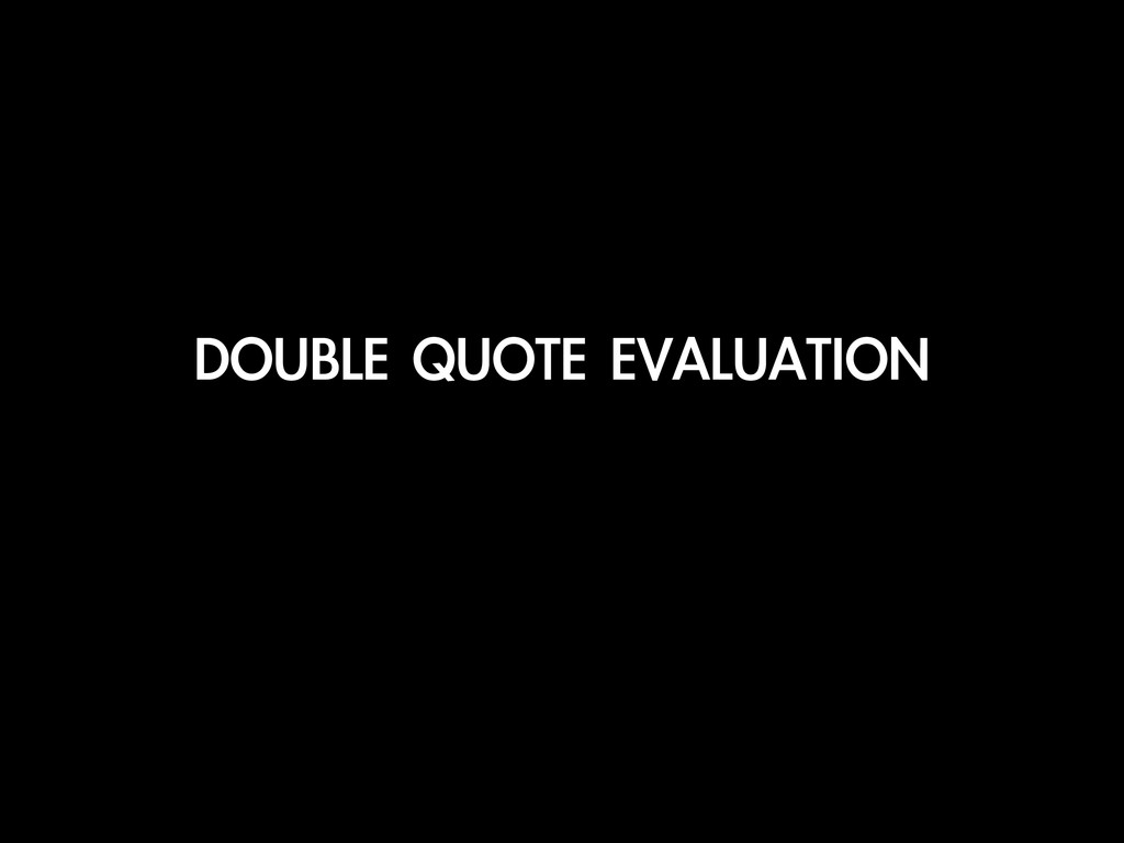 DOUBLE	 QUOTE	 EVALUATION