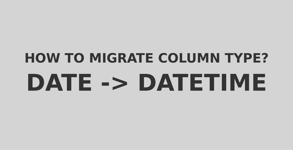 HOW TO MIGRATE COLUMN TYPE? HOW TO MIGRATE COLU...