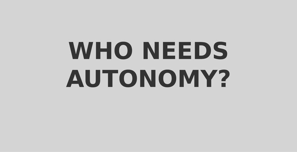 WHO NEEDS WHO NEEDS AUTONOMY? AUTONOMY?