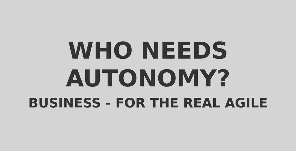 WHO NEEDS WHO NEEDS AUTONOMY? AUTONOMY? BUSINES...