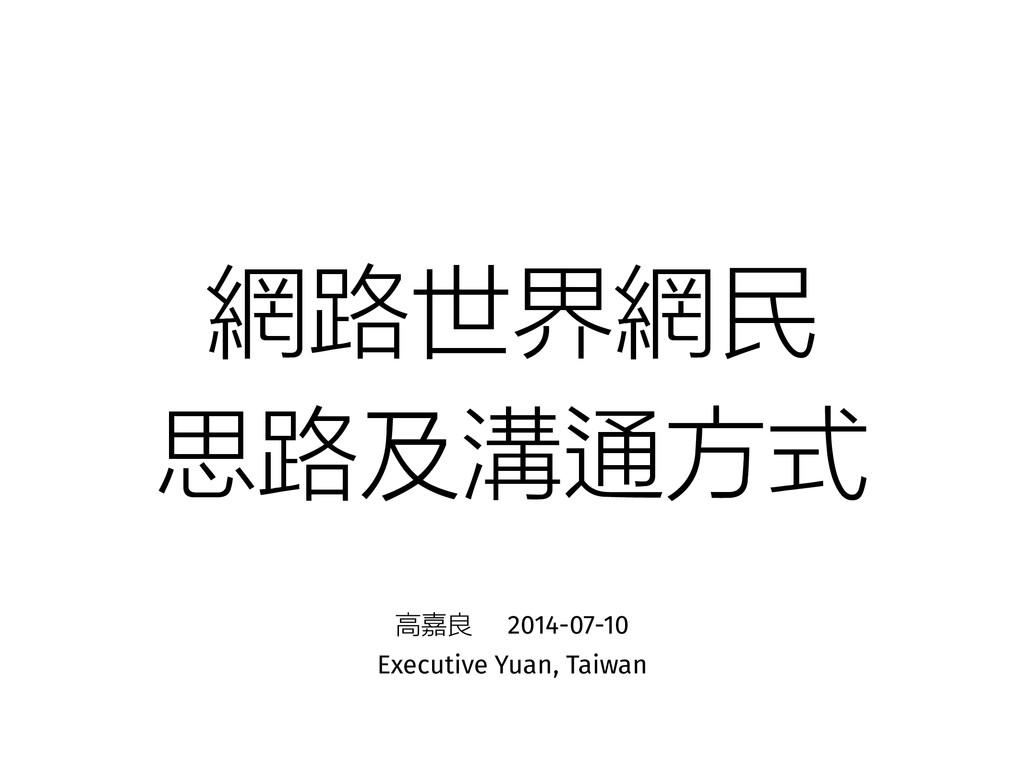 網路世界網民 思路及溝通方式 高嘉良 2014-07-10 Executive Yuan, T...