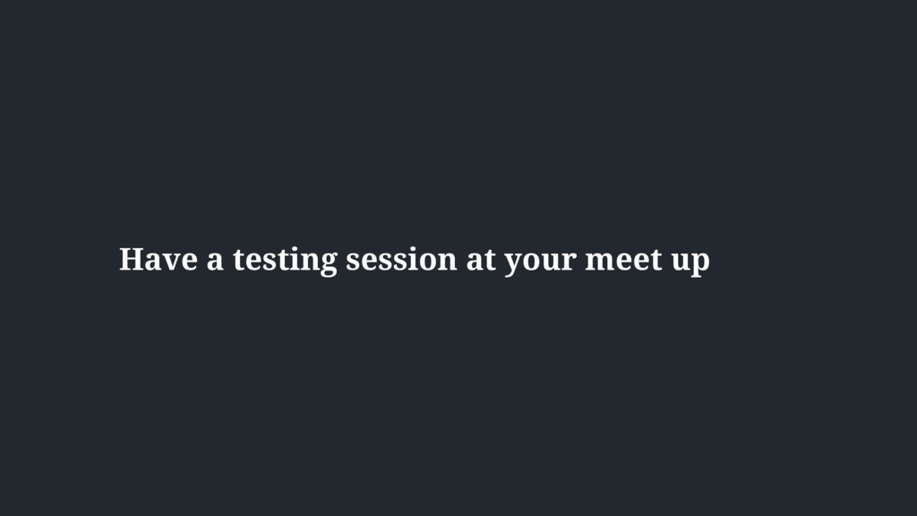 Have a testing session at your meet up