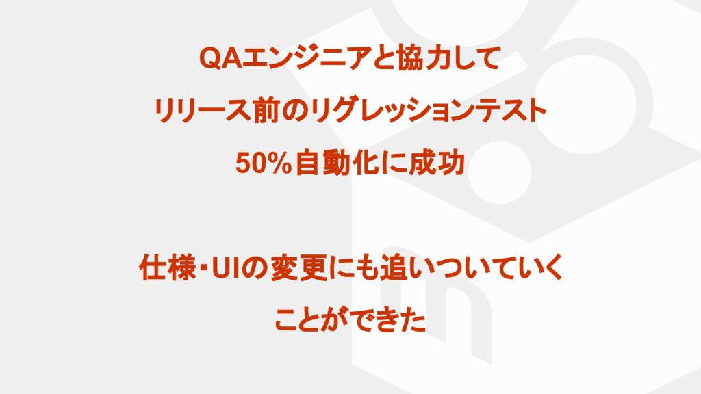 QAエンジニアと協力して リリース前 リグレッションテスト 50%自動化に成功 仕様・UI 変...