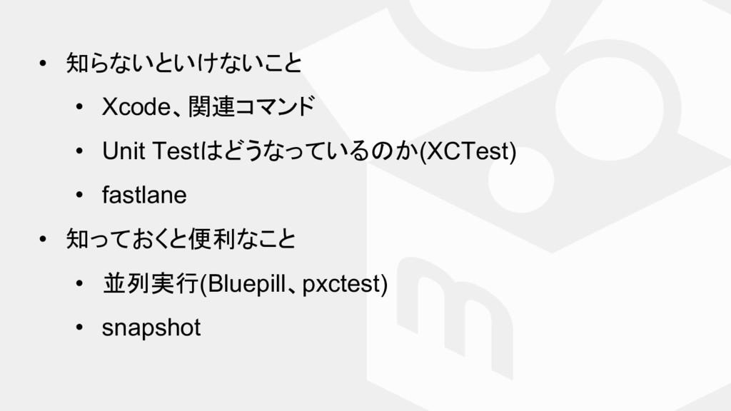 • 知らないといけないこと • Xcode、関連コマンド • Unit Test どうなってい...