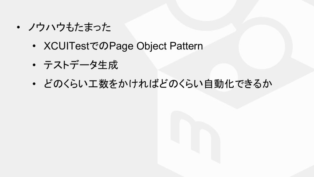 • ノウハウもたまった • XCUITestで Page Object Pattern • テ...