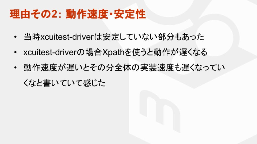 理由そ 2: 動作速度・安定性 • 当時xcuitest-driver 安定していない部分もあ...