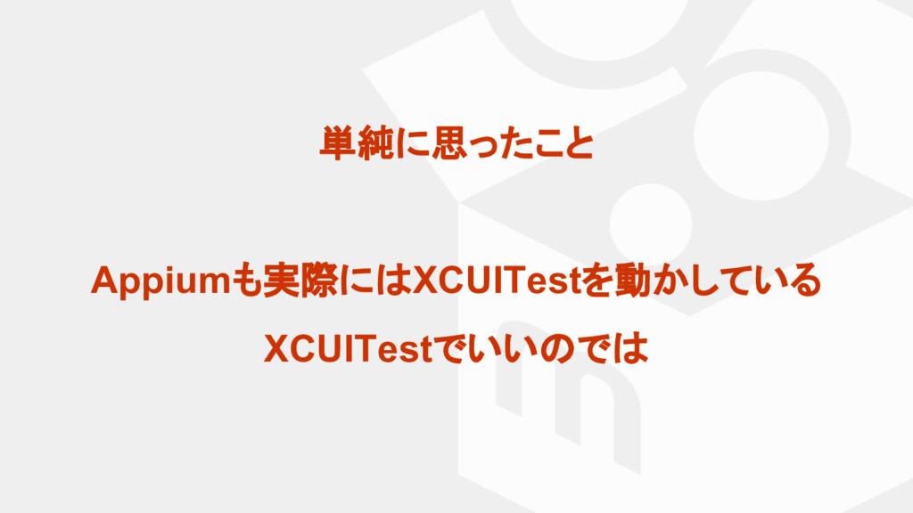 単純に思ったこと Appiumも実際に XCUITestを動かしている XCUITestでいい...