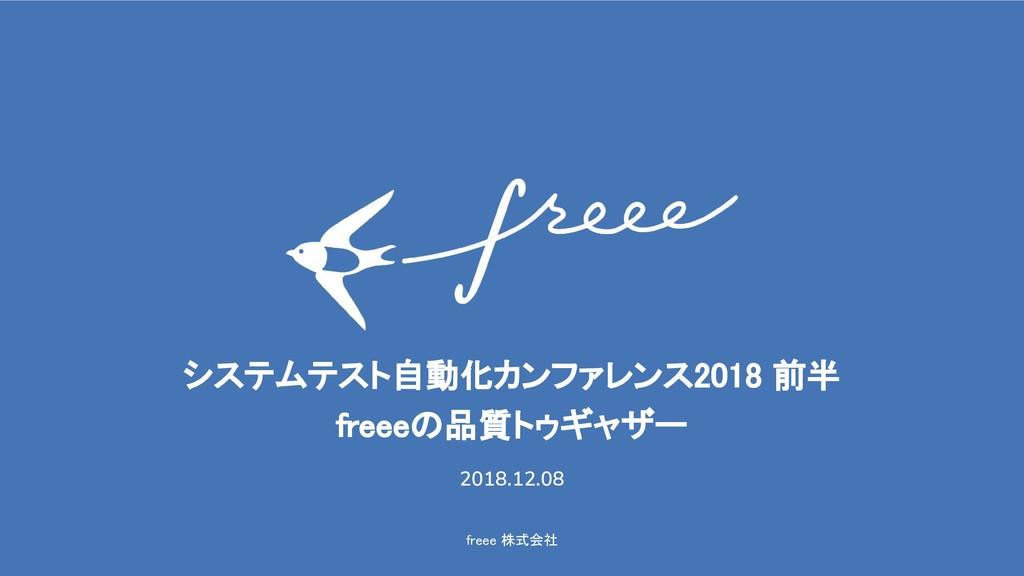 freee 株式会社 システムテスト自動化カンファレンス2018 前半 freeeの品質トゥギ...