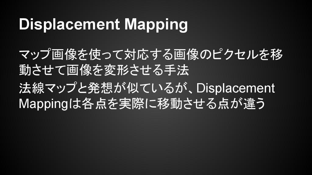 マップ画像を使って対応する画像のピクセルを移 動させて画像を変形させる手法 法線マップと発想が...