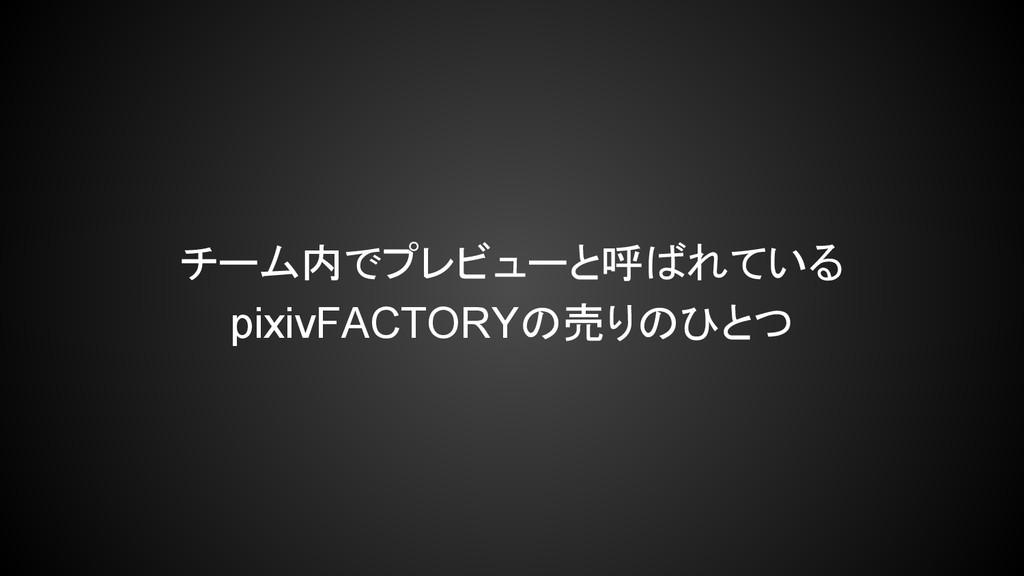 チーム内でプレビューと呼ばれている pixivFACTORYの売りのひとつ