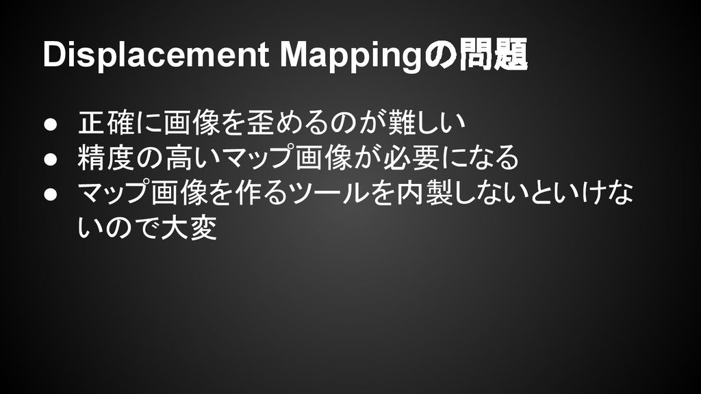 Displacement Mappingの問題 ● 正確に画像を歪めるのが難しい ● 精度の高...