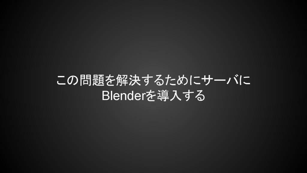 この問題を解決するためにサーバに Blenderを導入する