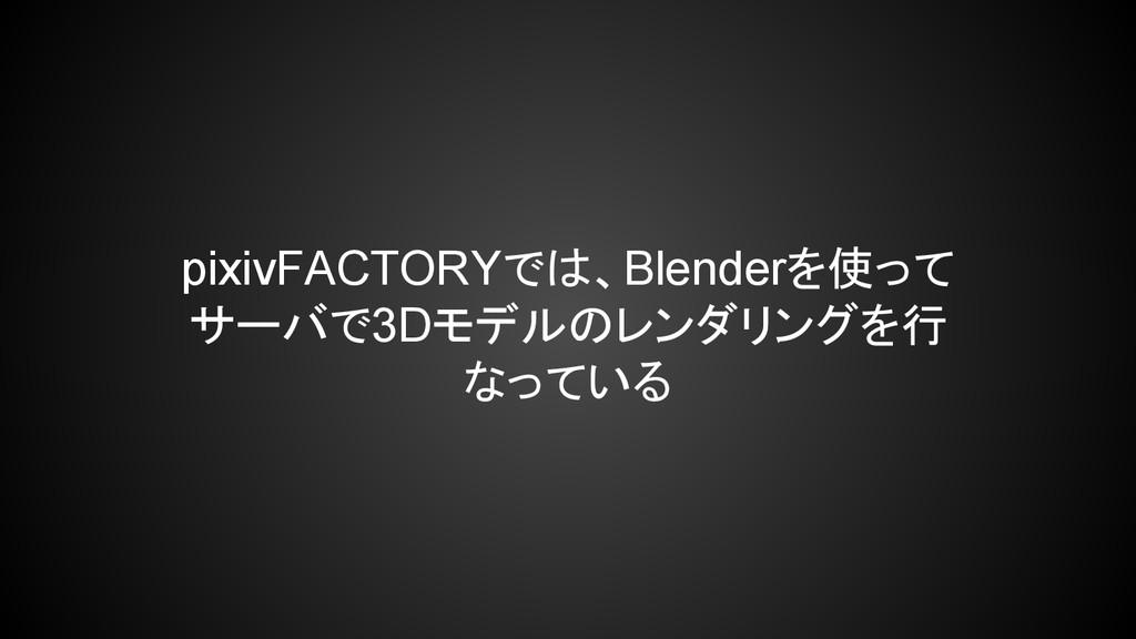 pixivFACTORYでは、Blenderを使って サーバで3Dモデルのレンダリングを行 な...