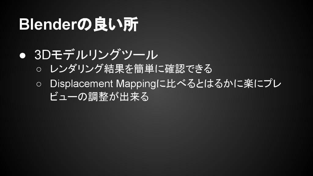 Blenderの良い所 ● 3Dモデルリングツール ○ レンダリング結果を簡単に確認できる ○...