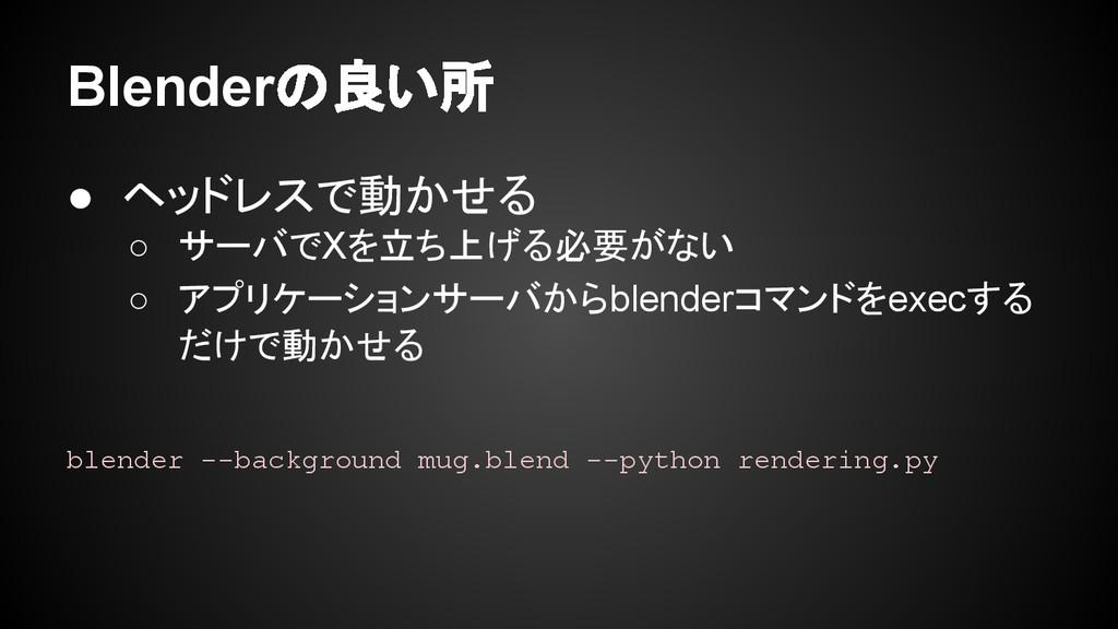 Blenderの良い所 ● ヘッドレスで動かせる ○ サーバでXを立ち上げる必要がない ○ ア...