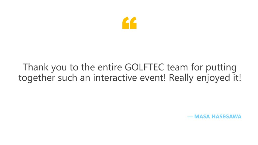 """"""" — MASA HASEGAWA Thank you to the entire GOLFT..."""