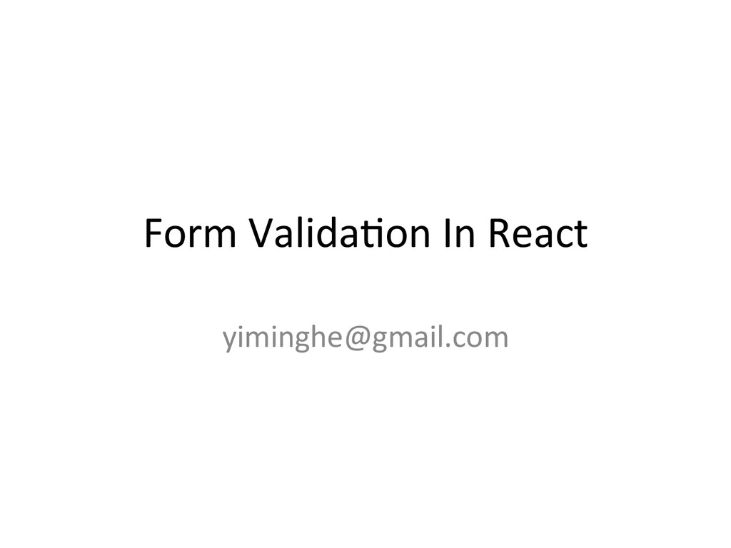 Form Valida+on In React yiminghe@gmail...