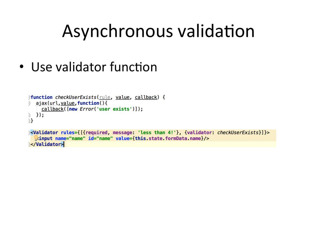 Asynchronous valida+on • Use validator...