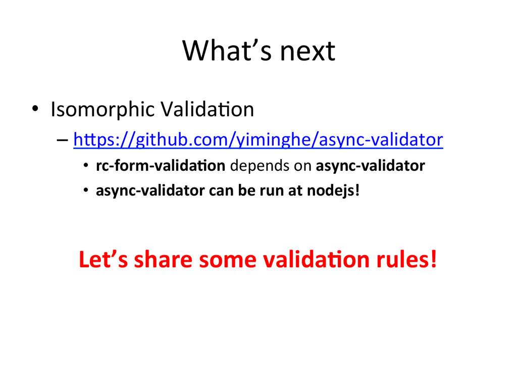 What's next • Isomorphic Valida+on  –...