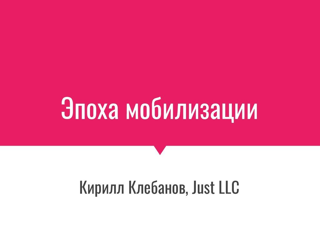 Эпоха мобилизации Кирилл Клебанов, Just LLC