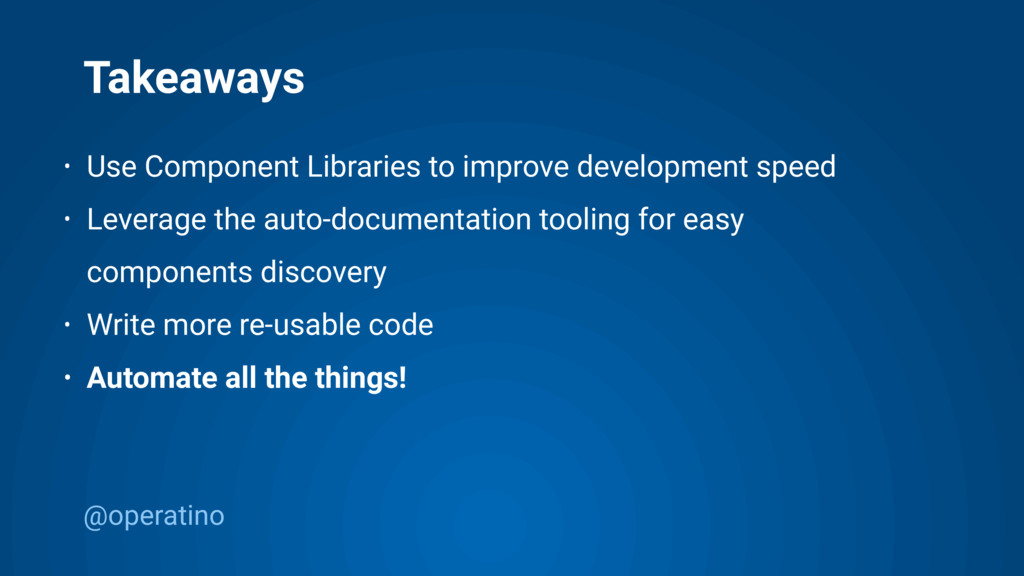 @operatino Takeaways • Use Component Libraries ...