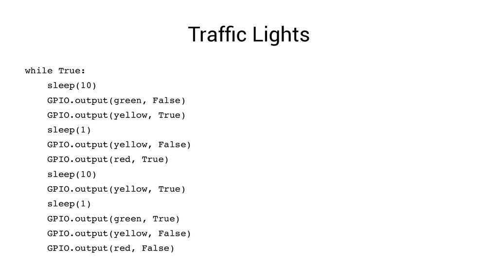 Traffic Lights while True: sleep(10) GPIO.outpu...