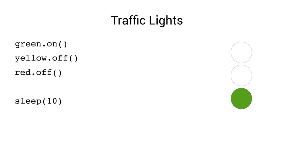 Traffic Lights green.on() yellow.off() red.off(...