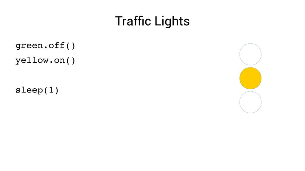 Traffic Lights green.off() yellow.on() sleep(1)