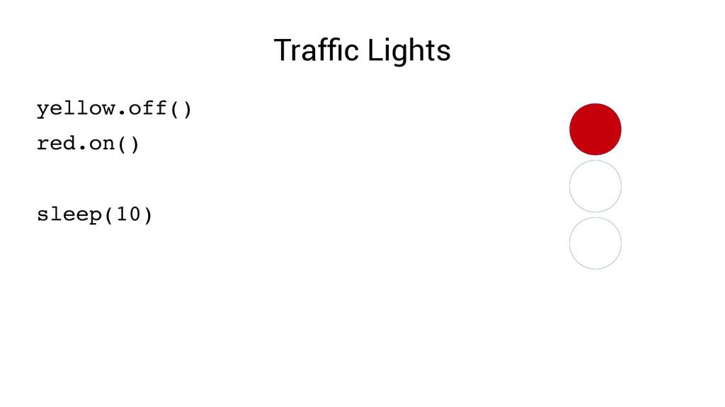 Traffic Lights yellow.off() red.on() sleep(10)