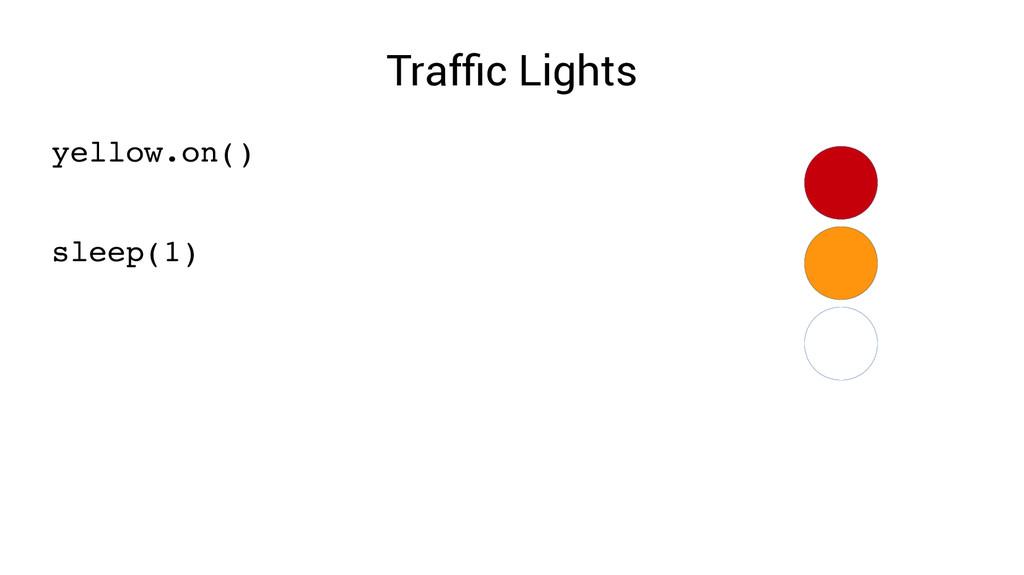 Traffic Lights yellow.on() sleep(1)