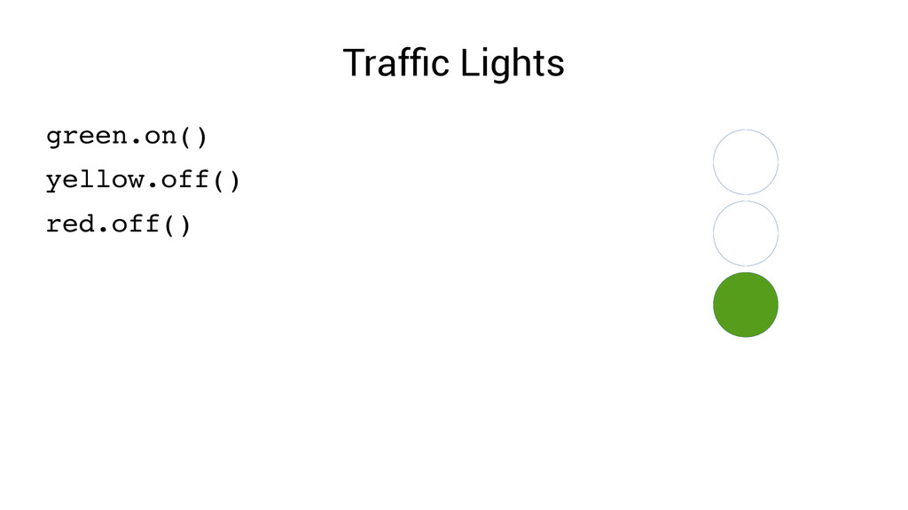 Traffic Lights green.on() yellow.off() red.off()