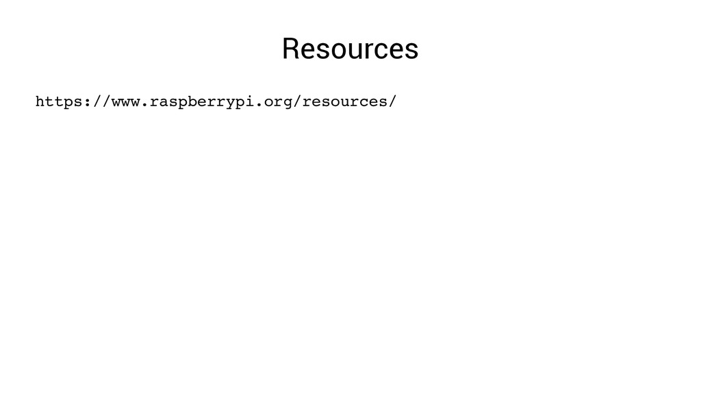 Resources https://www.raspberrypi.org/resources/