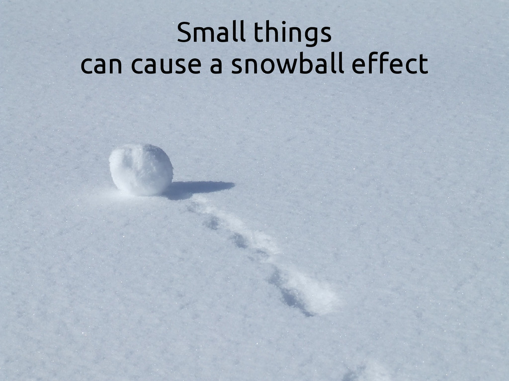 Small things can cause a snowball effect