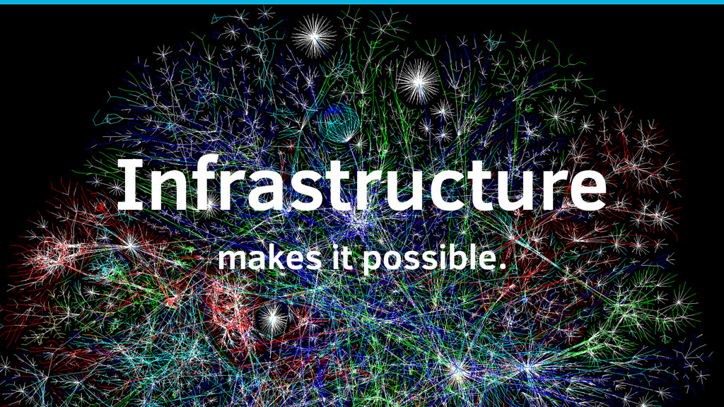 Infrastructure makes it possible.