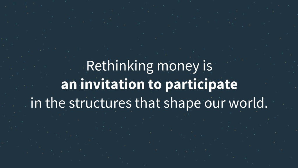Rethinking money is an invitation to participat...