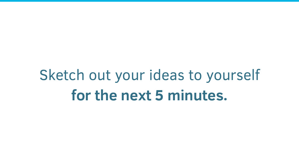 Sketch out your ideas to yourself for the next ...