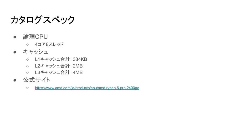 カタログスペック ● 論理CPU ○ 4コア8スレッド ● キャッシュ ○ L1キャッシュ合計...