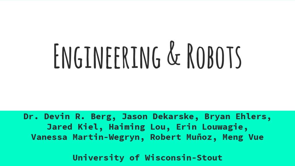 Engineering & Robots Dr. Devin R. Berg, Jason D...